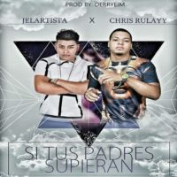 JElArtista ft Chris Rulayy - Si Tus Padres Supieran (Prod By DerryEIM)
